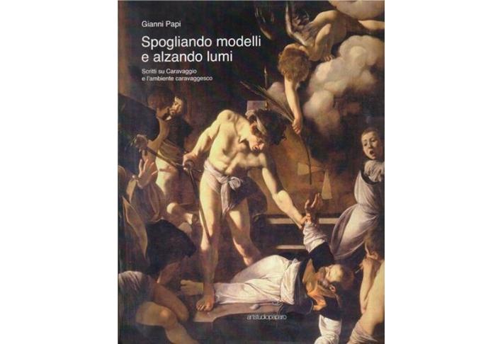 Spogliando modelli e alzando lumi. Scritti su Caravaggio e l'ambiente caravaggesco